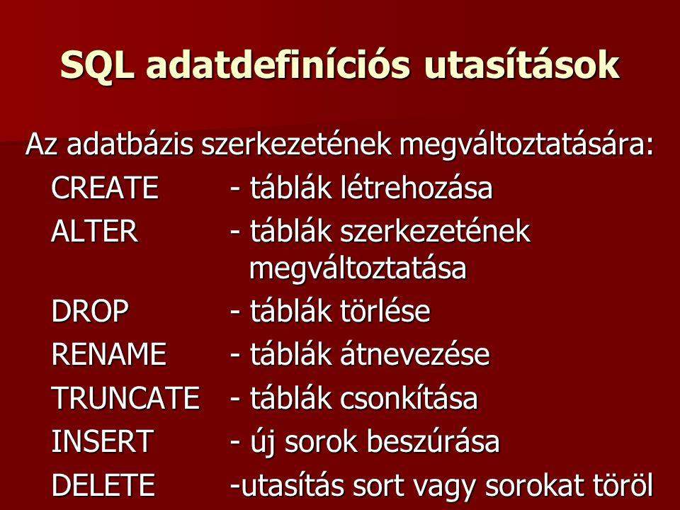SQL adatdefiníciós utasítások Az adatbázis szerkezetének megváltoztatására: CREATE - táblák létrehozása ALTER - táblák szerkezetének megváltoztatása DROP - táblák törlése RENAME - táblák átnevezése TRUNCATE - táblák csonkítása INSERT - új sorok beszúrása DELETE -utasítás sort vagy sorokat töröl