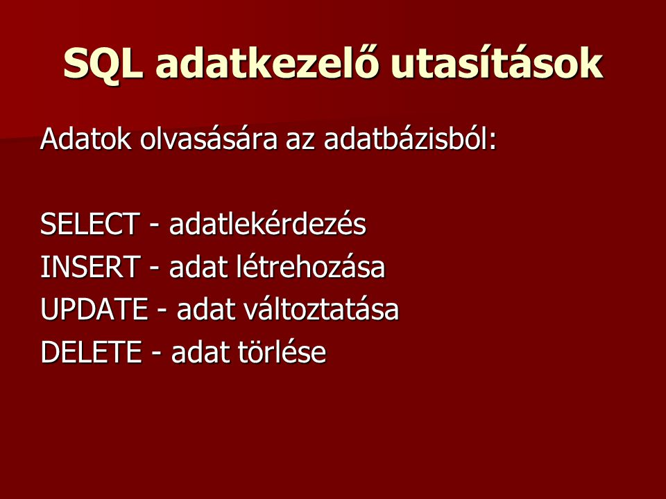 SQL adatkezelő utasítások Adatok olvasására az adatbázisból: SELECT - adatlekérdezés INSERT - adat létrehozása UPDATE - adat változtatása DELETE - adat törlése