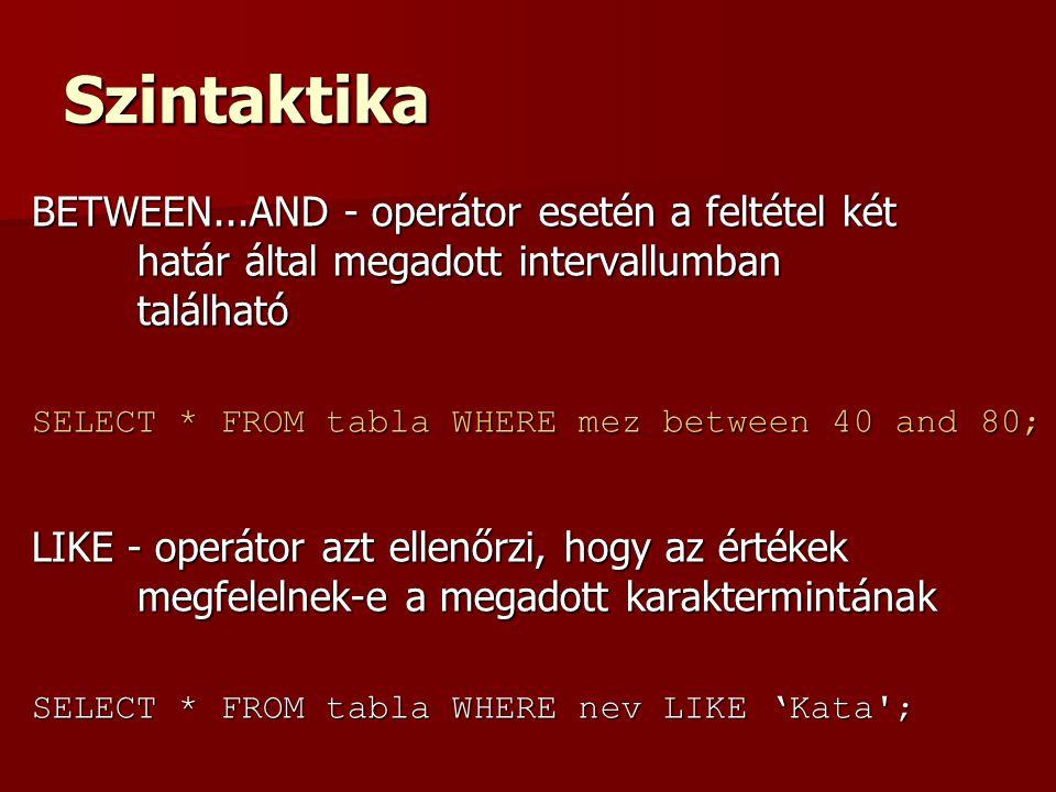 Szintaktika BETWEEN...AND - operátor esetén a feltétel két határ által megadott intervallumban található SELECT * FROM tabla WHERE mez between 40 and 80; LIKE - operátor azt ellenőrzi, hogy az értékek megfelelnek-e a megadott karaktermintának SELECT * FROM tabla WHERE nev LIKE 'Kata ;