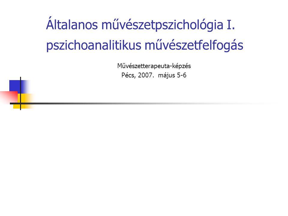 Általanos művészetpszichológia I. pszichoanalitikus művészetfelfogás Művészetterapeuta-képzés Pécs, 2007. május 5-6