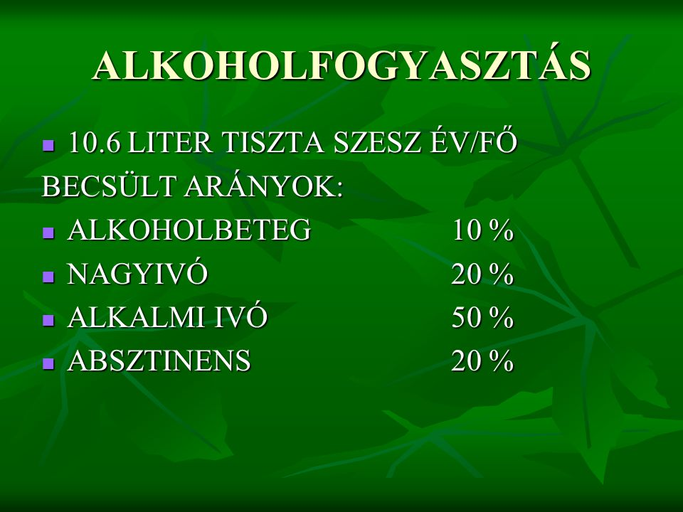ALKOHOLFOGYASZTÁS 10.6 LITER TISZTA SZESZ ÉV/FŐ 10.6 LITER TISZTA SZESZ ÉV/FŐ BECSÜLT ARÁNYOK: ALKOHOLBETEG10 % ALKOHOLBETEG10 % NAGYIVÓ20 % NAGYIVÓ20