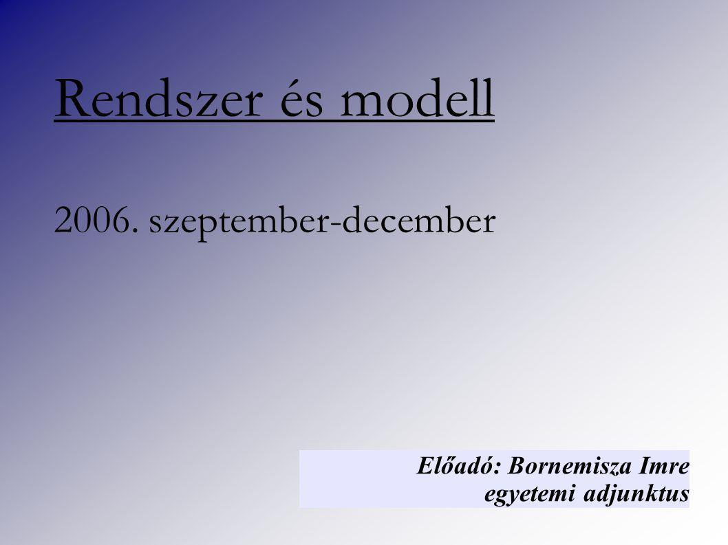 Rendszer és modell 2006. szeptember-december Előadó: Bornemisza Imre egyetemi adjunktus