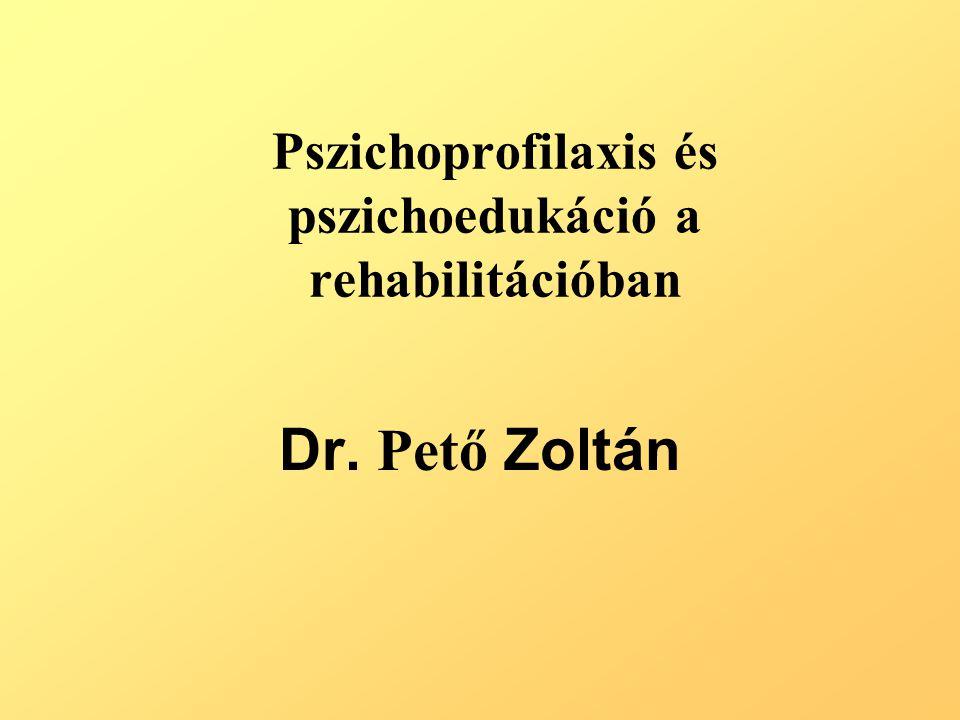 Pszichoprofilaxis és pszichoedukáció a rehabilitációban Dr. Pető Zoltán