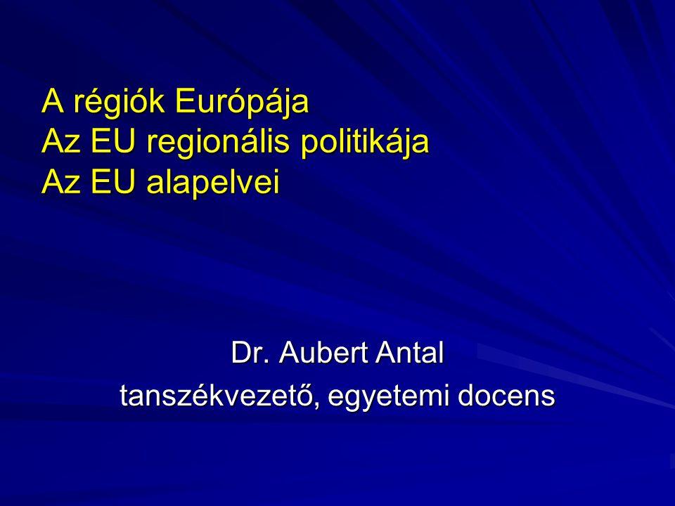 A régiók Európája Az EU regionális politikája Az EU alapelvei Dr. Aubert Antal tanszékvezető, egyetemi docens