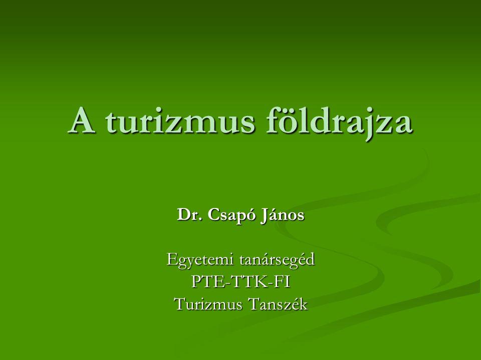 A turizmus földrajza Dr. Csapó János Egyetemi tanársegéd PTE-TTK-FI Turizmus Tanszék