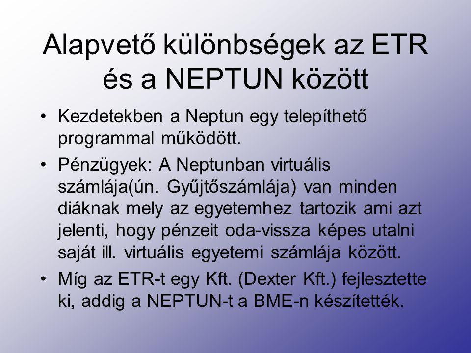 Alapvető különbségek az ETR és a NEPTUN között Kezdetekben a Neptun egy telepíthető programmal működött. Pénzügyek: A Neptunban virtuális számlája(ún.