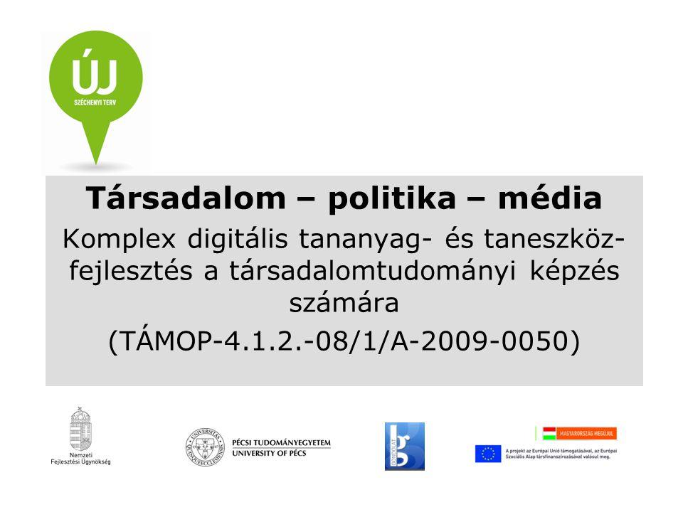 Társadalom – politika – média Komplex digitális tananyag- és taneszköz- fejlesztés a társadalomtudományi képzés számára (TÁMOP-4.1.2.-08/1/A-2009-0050)