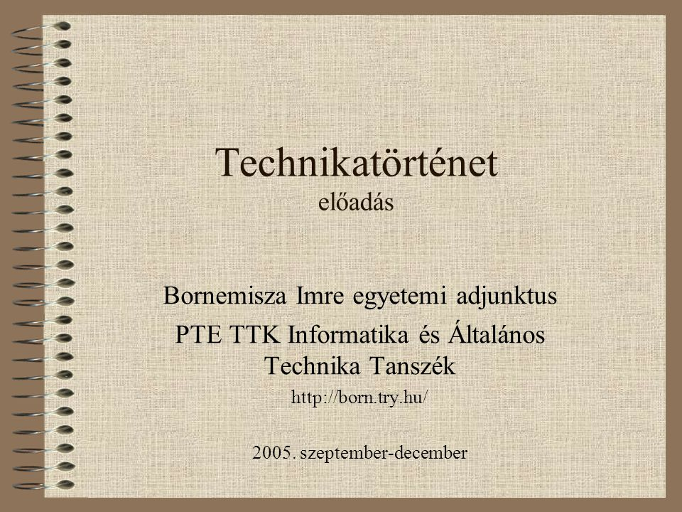 Technikatörténet előadás Bornemisza Imre egyetemi adjunktus PTE TTK Informatika és Általános Technika Tanszék http://born.try.hu/ 2005. szeptember-dec
