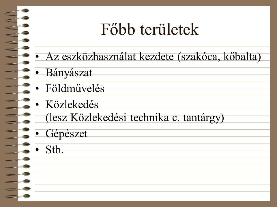 Főbb területek Az eszközhasználat kezdete (szakóca, kőbalta) Bányászat Földművelés Közlekedés (lesz Közlekedési technika c. tantárgy) Gépészet Stb.