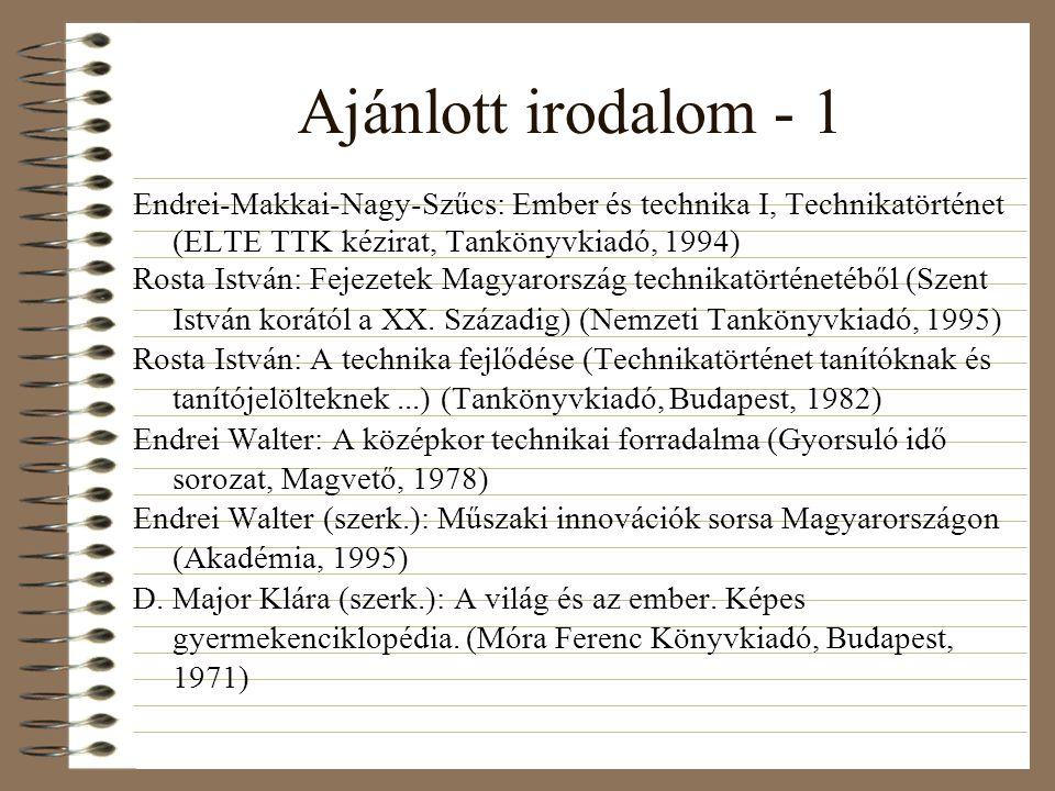 Ajánlott irodalom - 1 Endrei-Makkai-Nagy-Szűcs: Ember és technika I, Technikatörténet (ELTE TTK kézirat, Tankönyvkiadó, 1994) Rosta István: Fejezetek