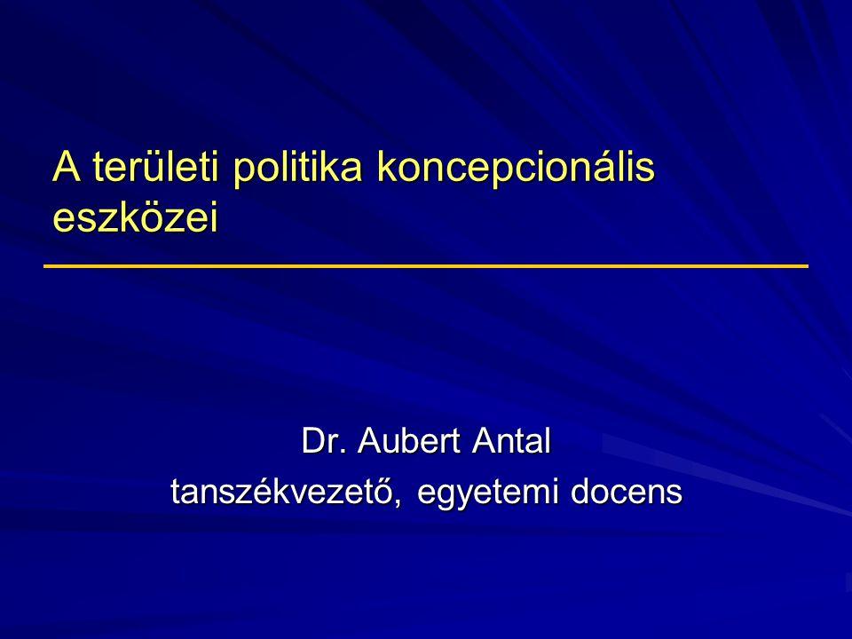 A területi politika koncepcionális eszközei Dr. Aubert Antal tanszékvezető, egyetemi docens