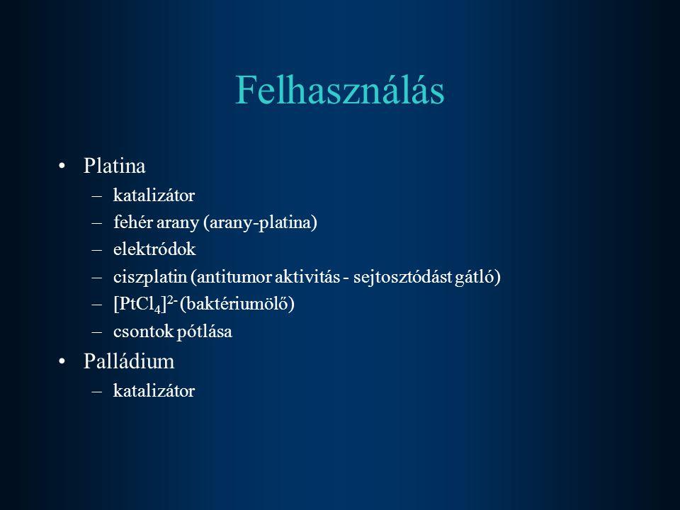 Felhasználás Platina –katalizátor –fehér arany (arany-platina) –elektródok –ciszplatin (antitumor aktivitás - sejtosztódást gátló) –[PtCl 4 ] 2- (bakt