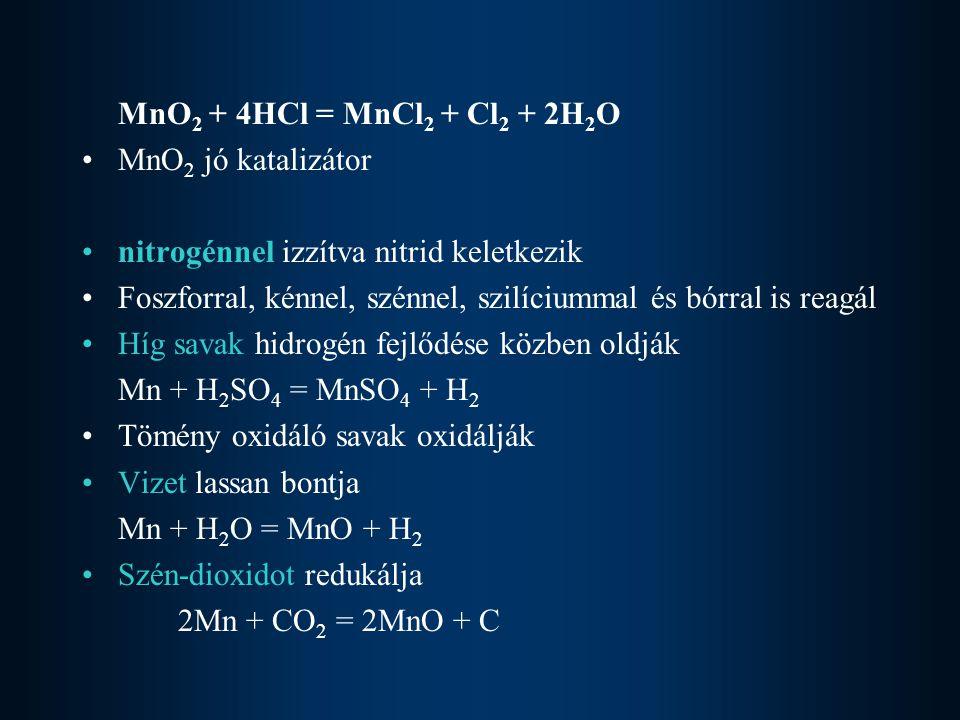 MnO 2 + 4HCl = MnCl 2 + Cl 2 + 2H 2 O MnO 2 jó katalizátor nitrogénnel izzítva nitrid keletkezik Foszforral, kénnel, szénnel, szilíciummal és bórral i