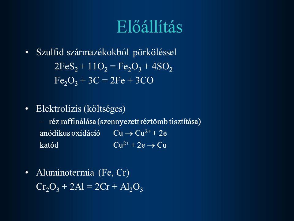 Előállítás Szulfid származékokból pörköléssel 2FeS 2 + 11O 2 = Fe 2 O 3 + 4SO 2 Fe 2 O 3 + 3C = 2Fe + 3CO Elektrolízis (költséges) –réz raffinálása (szennyezett réztömb tisztítása) anódikus oxidáció Cu  Cu 2+ + 2e katódCu 2+ + 2e  Cu Aluminotermia (Fe, Cr) Cr 2 O 3 + 2Al = 2Cr + Al 2 O 3