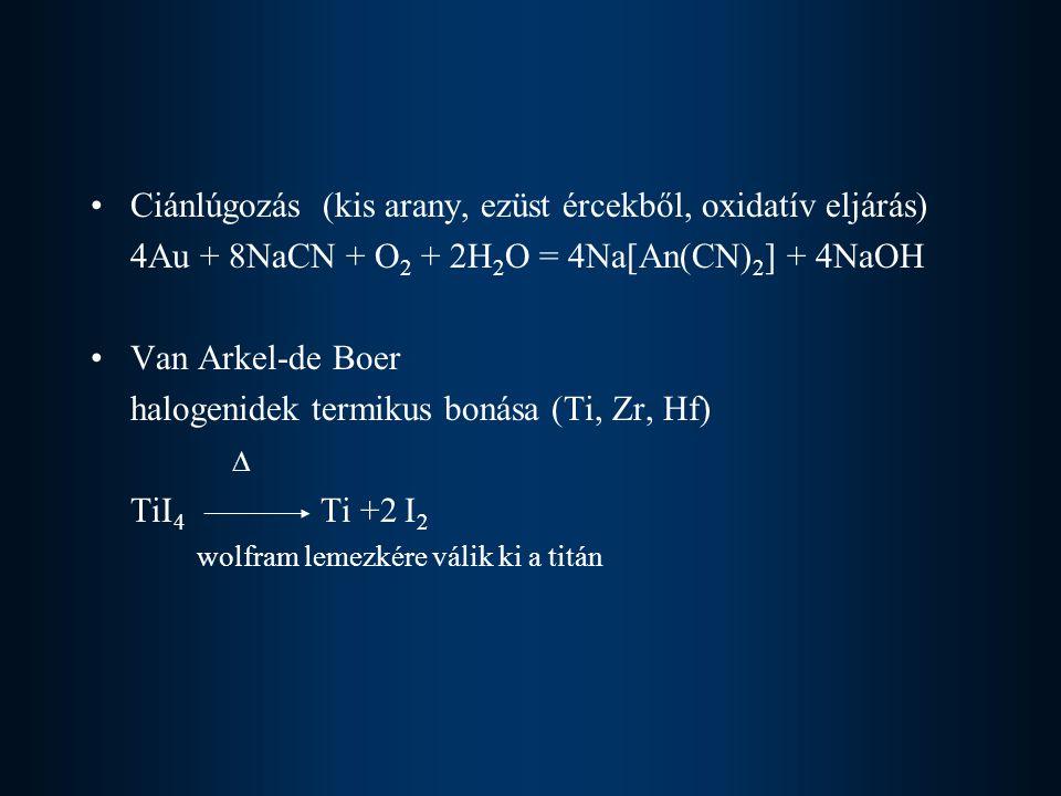 Ciánlúgozás (kis arany, ezüst ércekből, oxidatív eljárás) 4Au + 8NaCN + O 2 + 2H 2 O = 4Na[An(CN) 2 ] + 4NaOH Van Arkel-de Boer halogenidek termikus bonása (Ti, Zr, Hf)  TiI 4 Ti +2 I 2 wolfram lemezkére válik ki a titán