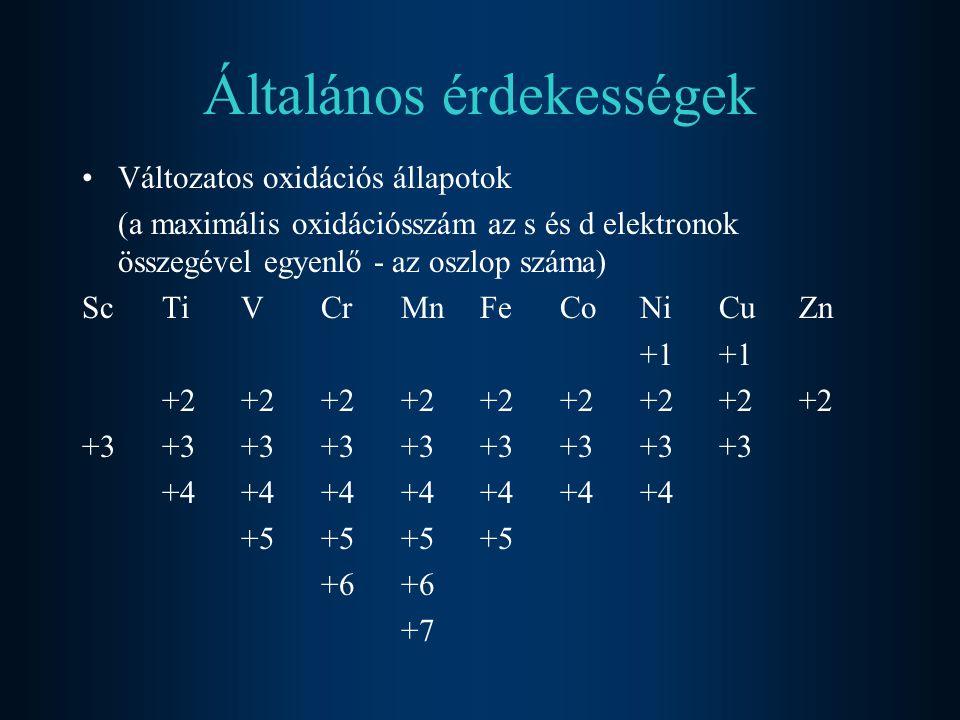 Általános érdekességek Változatos oxidációs állapotok (a maximális oxidációsszám az s és d elektronok összegével egyenlő - az oszlop száma) ScTiVCrMnFeCoNiCuZn+1 +2+2+2+2+2+2+2+2+2 +3+3+3+3+3+3+3+3+3 +4+4+4+4+4+4+4 +5+5+5+5+6 +7