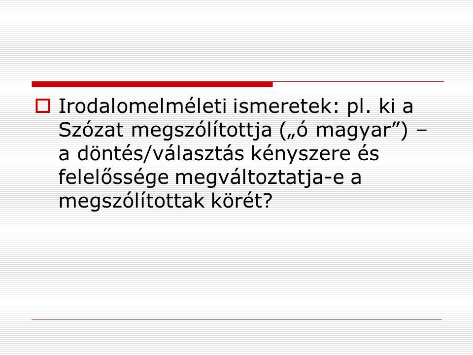 """ Irodalomelméleti ismeretek: pl. ki a Szózat megszólítottja (""""ó magyar"""") – a döntés/választás kényszere és felelőssége megváltoztatja-e a megszólítot"""