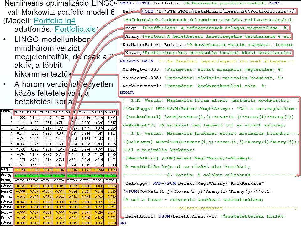 c2c2 c1c1 q x2x2 r i x1x1 0 1 1 Nemlineáris optimalizáció LINGO-val: Markowitz-portfolió modell 5 Annak vizsgálatához, hogy lehetnek-e ezen modelleknek alternatív optimumai, nézzük meg őket grafikusan két befektetésre (x 1, x 2 ): A piros z 1 hozamfüggvény meredekségét, szintvonalainak állásszögét (r 1, r 2 ) átlagos megtérülések állítják be A sárga hipersík jeleníti meg a befektetési korlátot A kék z 2 kockázat hiperparaboloidként jelenik meg (a négyzetgyöke hiperkonoidként), melynek szintovonalai ferde tengelyű ellipszisek, amelyek tengelyeit a variancia- kovariancia mátrix (c 1,c 2 ) oszlopvektorai alakítják ki, magasságukat a q kockázatkerülési ráta Az x* optimális megoldás úgy áll elő, hogy: Az 1.A és 1.B modell-verzióknál a korlátként rögzített z 1 vagy z 2 szintvonalat hol metszi a másik célfüggvény szintvonala a sárga befektetési korlát egyenesen A 2.