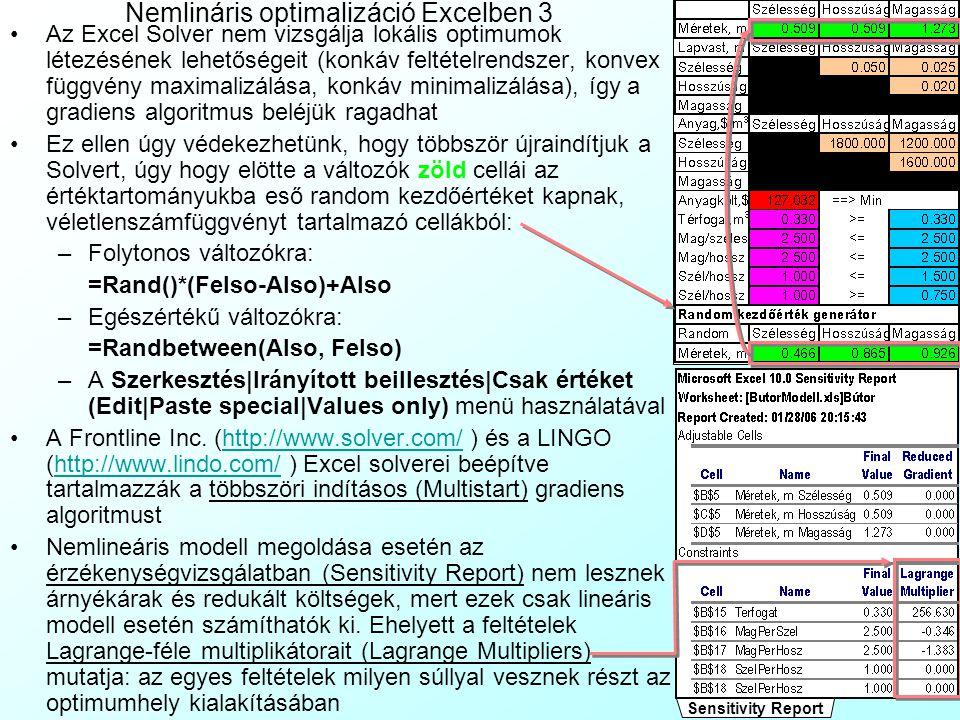 Nemlináris optimalizáció Excelben 2 Az Eszközök|Célérték|Beállítások (Tools|Solver|Options) menüben a gradiens algoritmus tulajdonságait állíthatjuk: A Lineáris modell (Assume Linear Model) kikapcsolása révén indítjuk a globális optimalizációt Megoldási időkorlát (Max Time): ha túllépné, megáll szuboptimális megoldással Maximális iterációszám (Iterations) : ha túllépné, megáll szuboptimális megoldással Pontosság (Precision): mennyire pontosan kell teljesülni a feltételeknek Tolerancia (Tolerance): az egészértékű feltétel hány %-ban sértheti meg a korlátot ideiglenesen, a KSZ futása közben, az algoritmus gyorsítása miatt Konvergencia (Convergence): ha a gradiens algoritmus 5 lépésen belül nem tudja ilyen arányban javítani a célfügvény értéket, megáll Mutassa az iterációkat (Show Iteration Results): minden lépésben megáll, és kiírja a részeredményeket (lassú) Automatikus skálázás (Use Automatic Scaling): ha a változók és a célfüggvény érték nagyságrendje nagyon eltér, az iteráció elég lassú, ezért átskálázza őket azonos nagyságrendűvé Nem-negatív modell (Assume Non-Negative): minden változó nemnegatív (nem kell külön feltételeket fogyasztani ezzel) Becslések (Estimates): a gradiensvektor becslése: –Tangens (Tangent): lineáris extrapoláció –Négyzetes (Quadratic): négyzetes extrapoláció, jobb nagyon nemlineáris esetben Deriváltak (Derivatives): deriváltak számítása a gradiensvektorhoz: –Előre (Forward): Gyorsabb, de könnyebben beakad lokális optimumba –Központi (Central): Lassabb, de jobban manőverezik a korlátok közt Keresés (Search): A léptetés módszere gradiens-irányba: –Kvázi-Newton (Newton): Magasabb memóriafogyasztású, de gyorsabb –Konjugált (Conjugate): Alacso- nyabb fogyasztású de lassabb