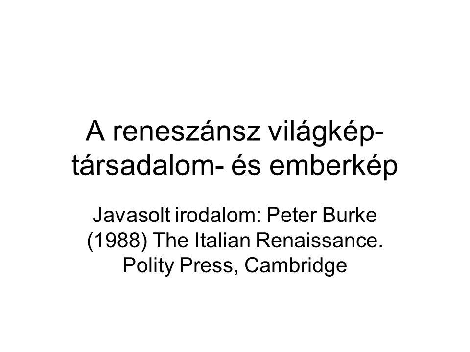 A reneszánsz világkép- társadalom- és emberkép Javasolt irodalom: Peter Burke (1988) The Italian Renaissance. Polity Press, Cambridge