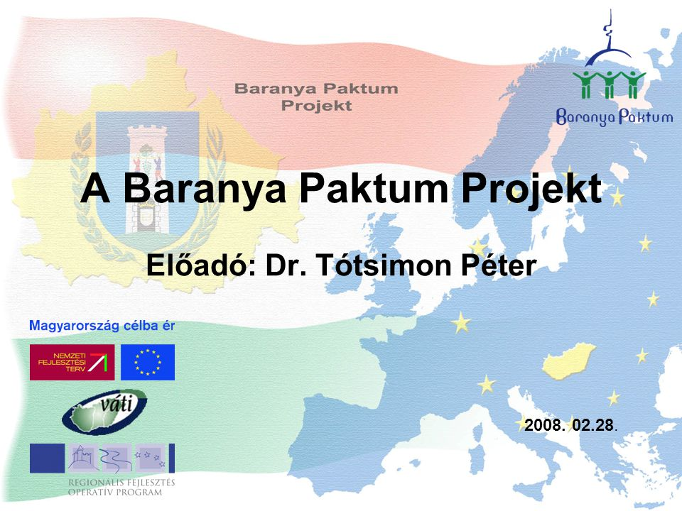 A Baranya Paktum Projekt Előadó: Dr. Tótsimon Péter 2008. 02.28.