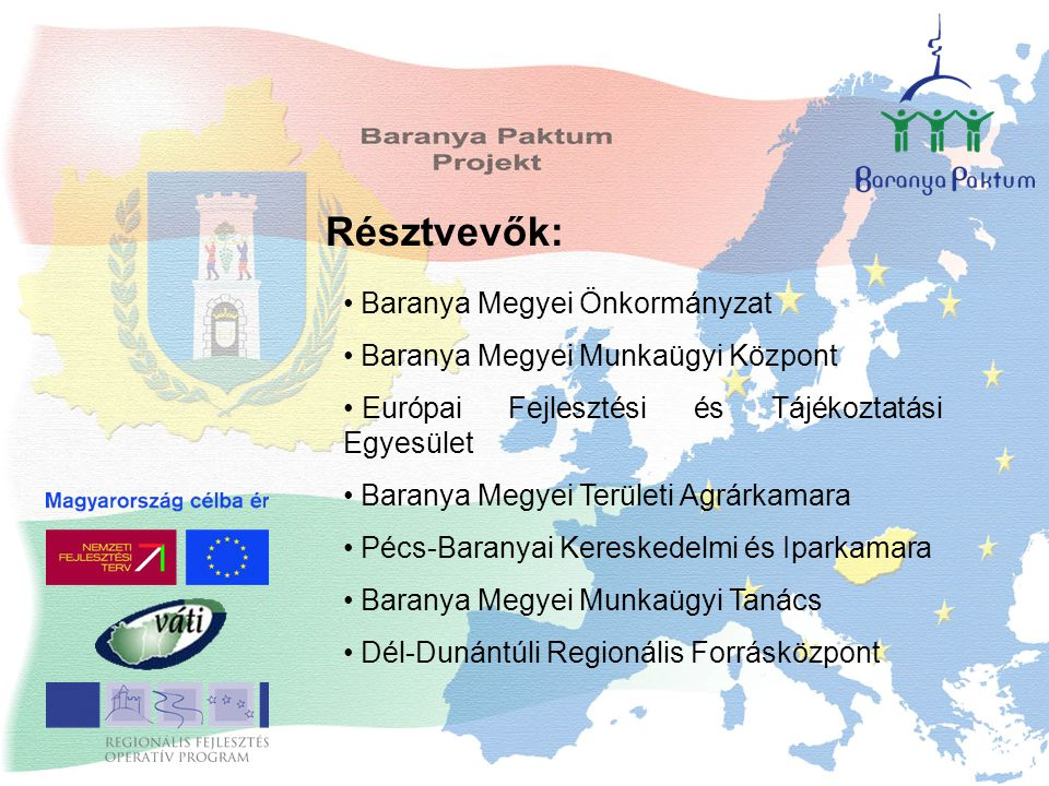 Résztvevők: Baranya Megyei Önkormányzat Baranya Megyei Munkaügyi Központ Európai Fejlesztési és Tájékoztatási Egyesület Baranya Megyei Területi Agrárkamara Pécs-Baranyai Kereskedelmi és Iparkamara Baranya Megyei Munkaügyi Tanács Dél-Dunántúli Regionális Forrásközpont