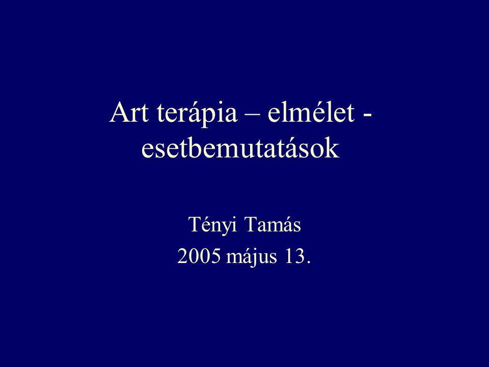 Art terápia – elmélet - esetbemutatások Tényi Tamás 2005 május 13.