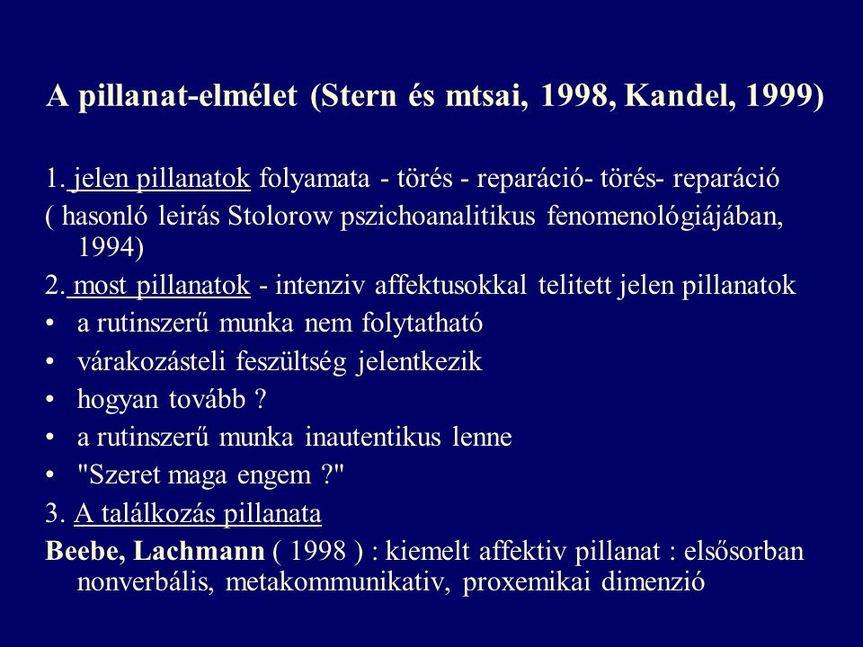 A pillanat-elmélet (Stern és mtsai, 1998, Kandel, 1999) 1. jelen pillanatok folyamata - törés - reparáció- törés- reparáció ( hasonló leirás Stolorow