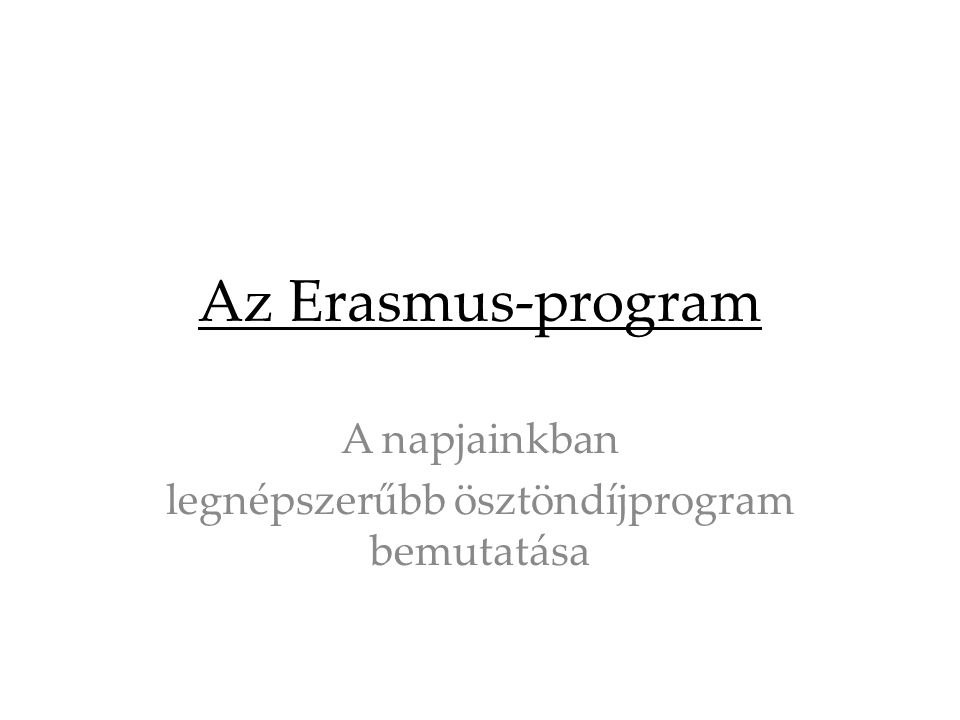 Az Erasmus-program A napjainkban legnépszerűbb ösztöndíjprogram bemutatása