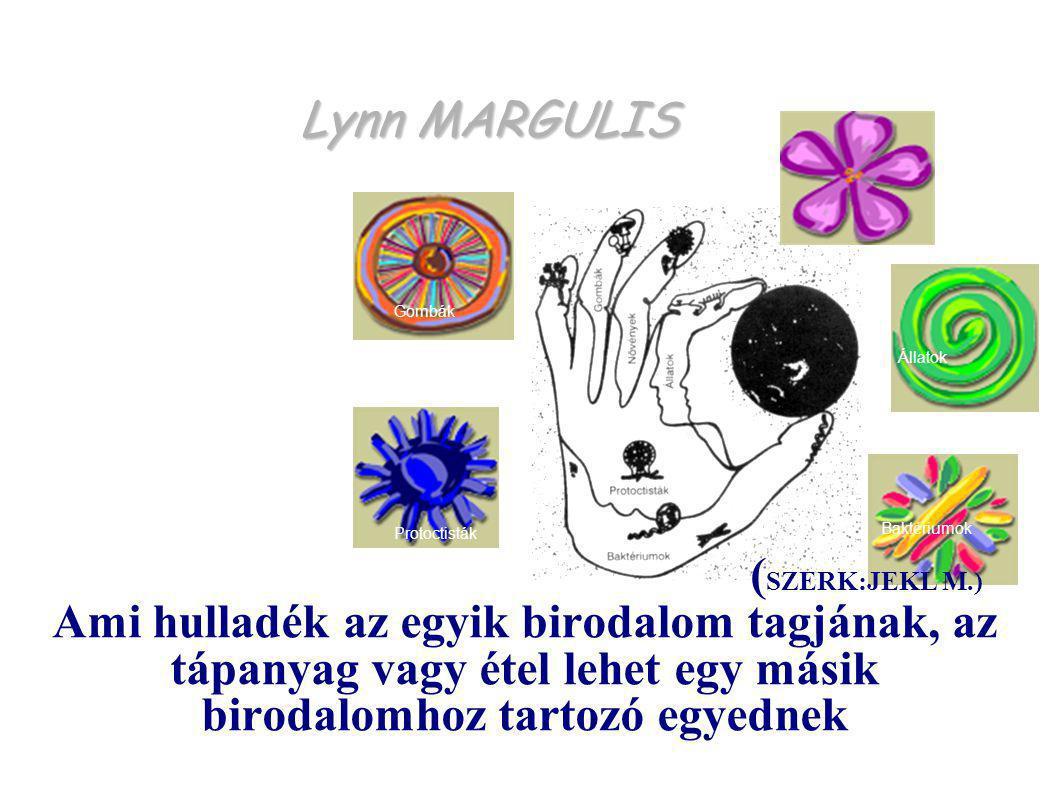 Lynn MARGULIS Protoctisták Baktériumok Állatok Gombák Növények ( SZERK:JEKL M.) Ami hulladék az egyik birodalom tagjának, az tápanyag vagy étel lehet egy másik birodalomhoz tartozó egyednek