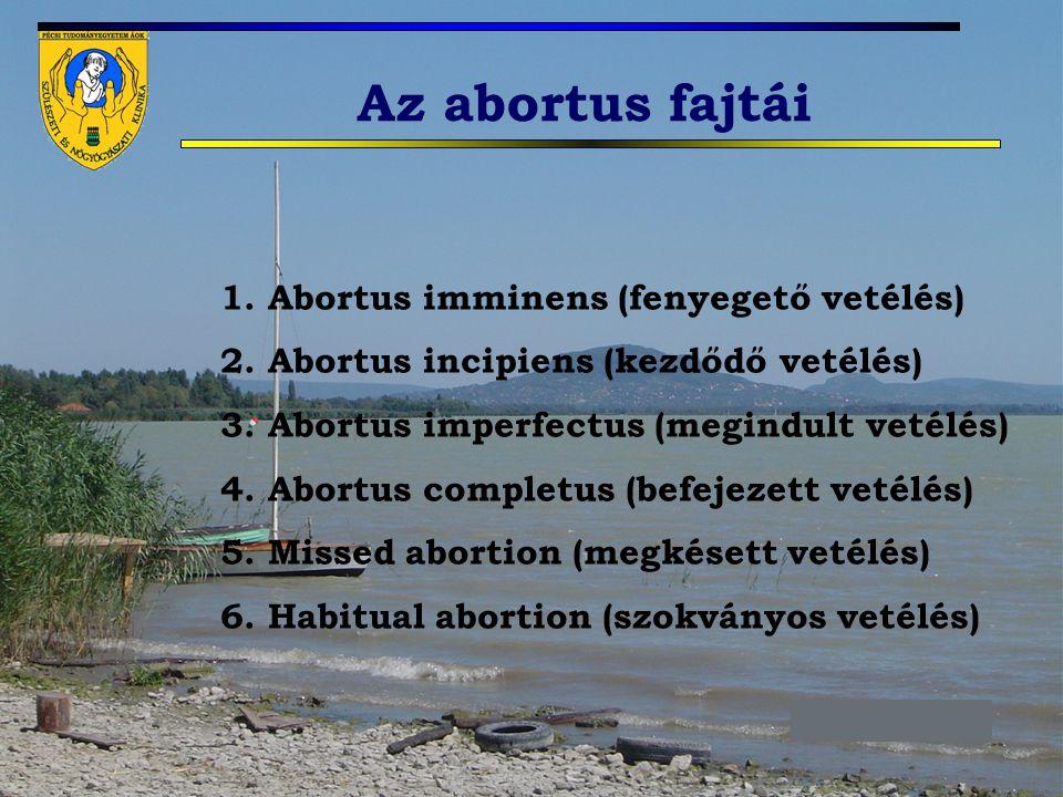 Az abortus fajtái 1. Abortus imminens (fenyegető vetélés) 2. Abortus incipiens (kezdődő vetélés) 3. Abortus imperfectus (megindult vetélés) 4. Abortus