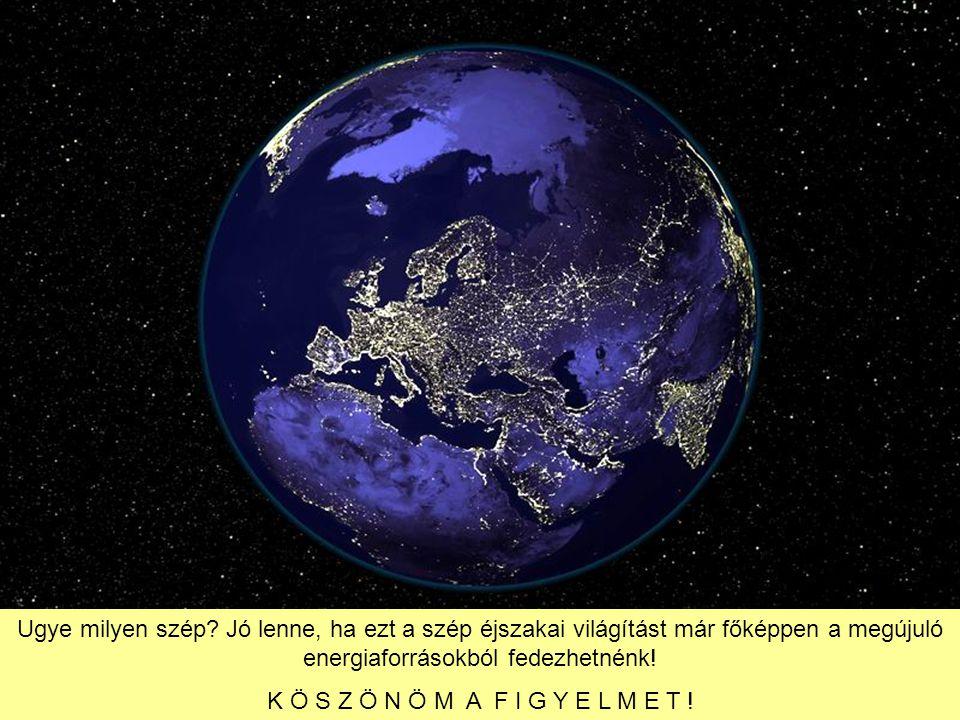 Ugye milyen szép? Jó lenne, ha ezt a szép éjszakai világítást már főképpen a megújuló energiaforrásokból fedezhetnénk! K Ö S Z Ö N Ö M A F I G Y E L M