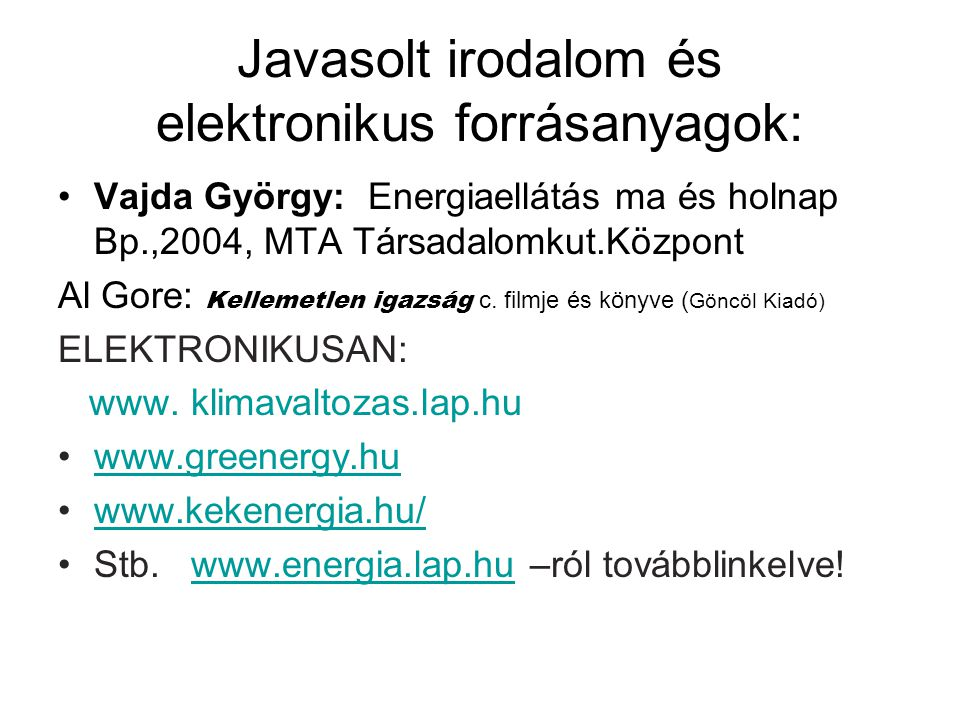 Javasolt irodalom és elektronikus forrásanyagok: Vajda György: Energiaellátás ma és holnap Bp.,2004, MTA Társadalomkut.Központ Al Gore: Kellemetlen ig