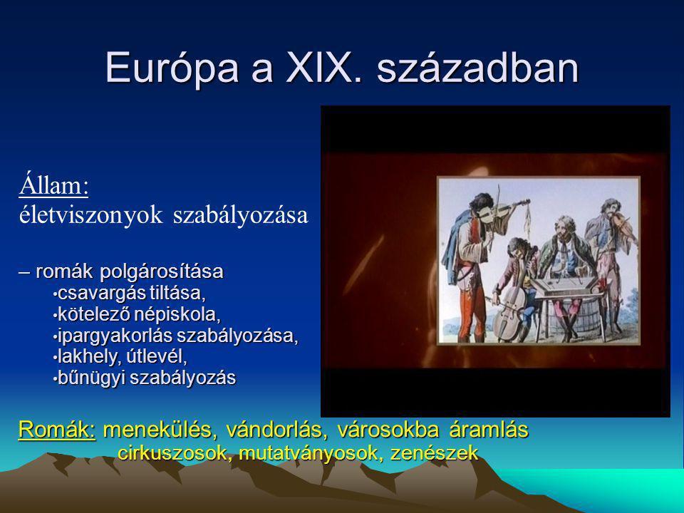 Európa a XIX. században Romák: menekülés, vándorlás, városokba áramlás cirkuszosok, mutatványosok, zenészek Állam: életviszonyok szabályozása – romák