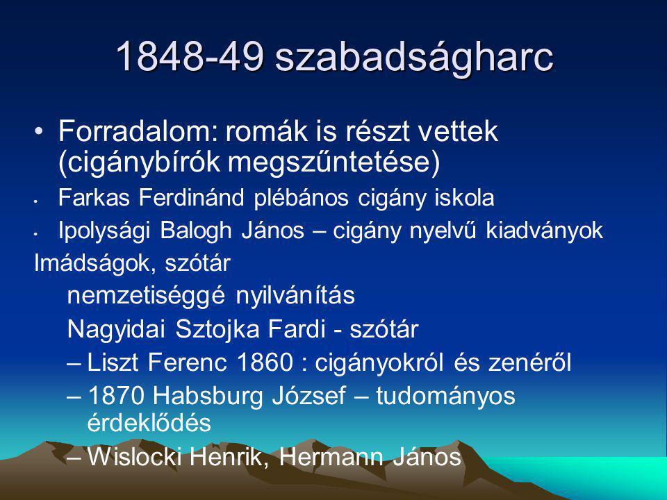 1848-49 szabadságharc Forradalom: romák is részt vettek (cigánybírók megszűntetése) Farkas Ferdinánd plébános cigány iskola Ipolysági Balogh János – cigány nyelvű kiadványok Imádságok, szótár nemzetiséggé nyilvánítás Nagyidai Sztojka Fardi - szótár –Liszt Ferenc 1860 : cigányokról és zenéről –1870 Habsburg József – tudományos érdeklődés –Wislocki Henrik, Hermann János