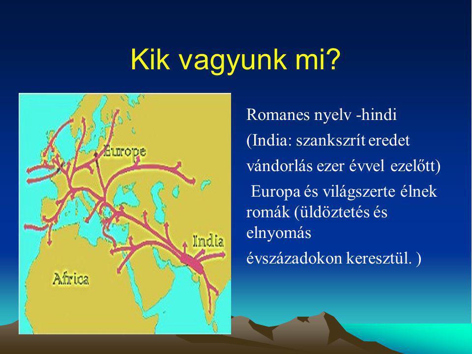 Kik vagyunk mi? Romanes nyelv -hindi (India: szankszrít eredet vándorlás ezer évvel ezelőtt) Europa és világszerte élnek romák (üldöztetés és elnyomás
