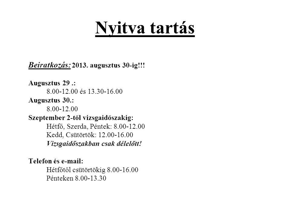 Nyitva tartás Beiratkozás: 2013. augusztus 30-ig!!! Augusztus 29.: 8.00-12.00 és 13.30-16.00 Augusztus 30.: 8.00-12.00 Szeptember 2-től vizsgaidőszaki