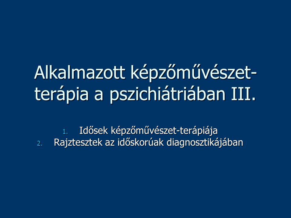 Alkalmazott képzőművészet- terápia a pszichiátriában III. 1. Idősek képzőművészet-terápiája 2. Rajztesztek az időskorúak diagnosztikájában