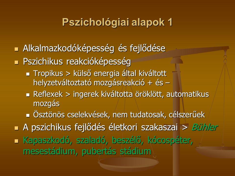 Pszichológiai alapok 1 Alkalmazkodóképesség és fejlődése Alkalmazkodóképesség és fejlődése Pszichikus reakcióképesség Pszichikus reakcióképesség Tropikus > külső energia által kiváltott helyzetváltoztató mozgásreakció + és – Tropikus > külső energia által kiváltott helyzetváltoztató mozgásreakció + és – Reflexek > ingerek kiváltotta öröklött, automatikus mozgás Reflexek > ingerek kiváltotta öröklött, automatikus mozgás Ösztönös cselekvések, nem tudatosak, célszerűek Ösztönös cselekvések, nem tudatosak, célszerűek A pszichikus fejlődés életkori szakaszai > Bühler A pszichikus fejlődés életkori szakaszai > Bühler Kapaszkodó, szaladó, beszélő, kócospéter, mesestádium, pubertás stádium Kapaszkodó, szaladó, beszélő, kócospéter, mesestádium, pubertás stádium