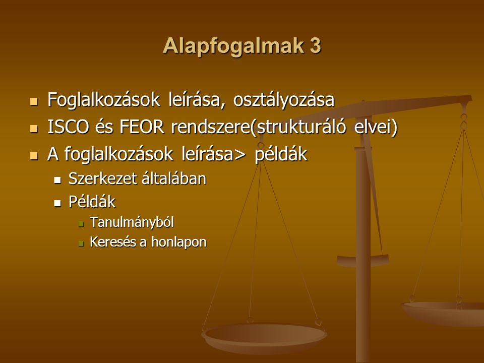 Alapfogalmak 3 Foglalkozások leírása, osztályozása Foglalkozások leírása, osztályozása ISCO és FEOR rendszere(strukturáló elvei) ISCO és FEOR rendszer
