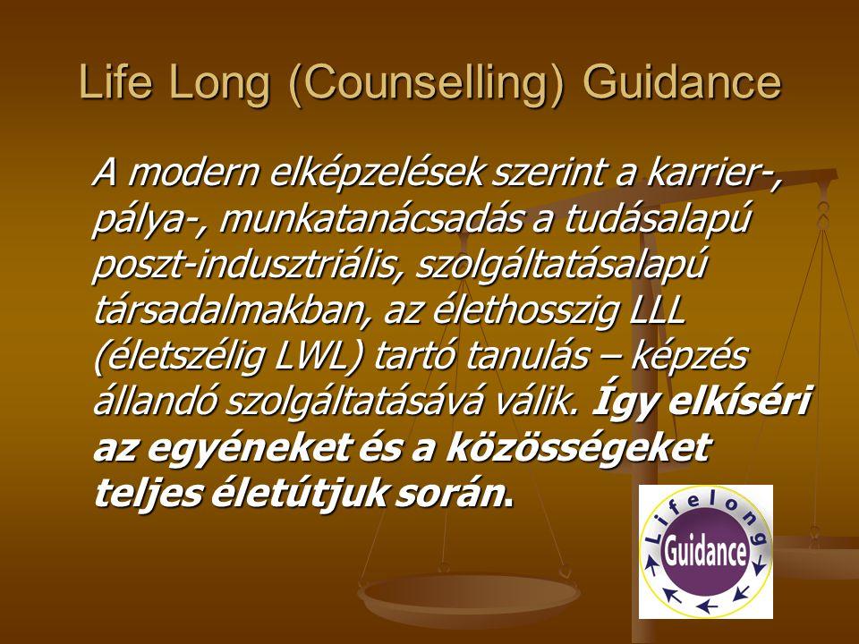 Life Long (Counselling) Guidance A modern elképzelések szerint a karrier-, pálya-, munkatanácsadás a tudásalapú poszt-indusztriális, szolgáltatásalapú társadalmakban, az élethosszig LLL (életszélig LWL) tartó tanulás – képzés állandó szolgáltatásává válik.