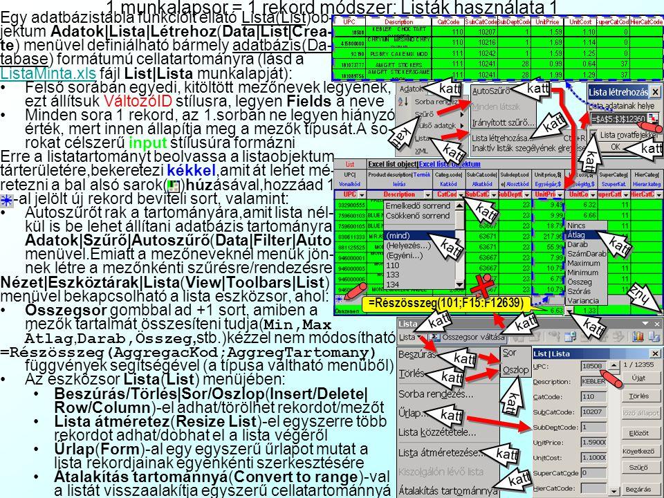 1 munkalapsor = 1 rekord módszer: Listák használata 1 Egy adatbázistábla funkcióit ellátó Lista(List)ob- jektum Adatok Lista Létrehoz(Data List Crea- te) menüvel definiálható bármely adatbázis(Da- tabase) formátumú cellatartományra (lásd a ListaMinta.xlsListaMinta.xls fájl List Lista munkalapját): Felső sorában egyedi, kitöltött mezőnevek legyenek, ezt állítsuk VáltozóID stílusra, legyen Fields a neve Minden sora 1 rekord, az 1.sorban ne legyen hiányzó érték, mert innen állapítja meg a mezők típusát.A so- rokat célszerű input stílusúra formázni Erre a listatartományt beolvassa a listaobjektum tárterületére,bekeretezi kékkel,amit át lehet mé- retezni a bal alsó sarok( )húzásával,hozzáad 1 -al jelölt új rekord beviteli sort, valamint: Autoszűrőt rak a tartományára,amit lista nél- kül is be lehet állítani adatbázis tartományra Adatok Szűrő Autoszűrő(Data Filter Auto) menüvel.Emiatt a mezőneveknél menük jön- nek létre a mezőnkénti szűrésre/rendezésre Nézet Eszköztárak Lista(View Toolbars List) menüvel bekapcsolható a lista eszközsor, ahol: Összegsor gombbal ad +1 sort, amiben a mezők tartalmát összesíteni tudja( Min,Max Átlag, Darab,Összeg,stb.)kézzel nem módosítható =Részösszeg(AggregacKod;AggregTartomany) függvények segítségével (a típusa váltható menüből) Az eszközsor Lista(List) menüjében: Beszúrás/Törlés Sor/Oszlop(Insert/Delete  Row/Column)-el adhat/törölhet rekordot/mezőt Lista átméretez(Resize List)-el egyszerre több rekordot adhat/dobhat el a lista végéről Űrlap(Form)-al egy egyszerű űrlapot mutat a lista rekordjainak egyenkénti szerkesztésére Átalakítás tartománnyá(Convert to range)-val a listát visszaalakítja egyszerű cellatartománnyá =Részösszeg(101;F15:F12639) katt húz katt