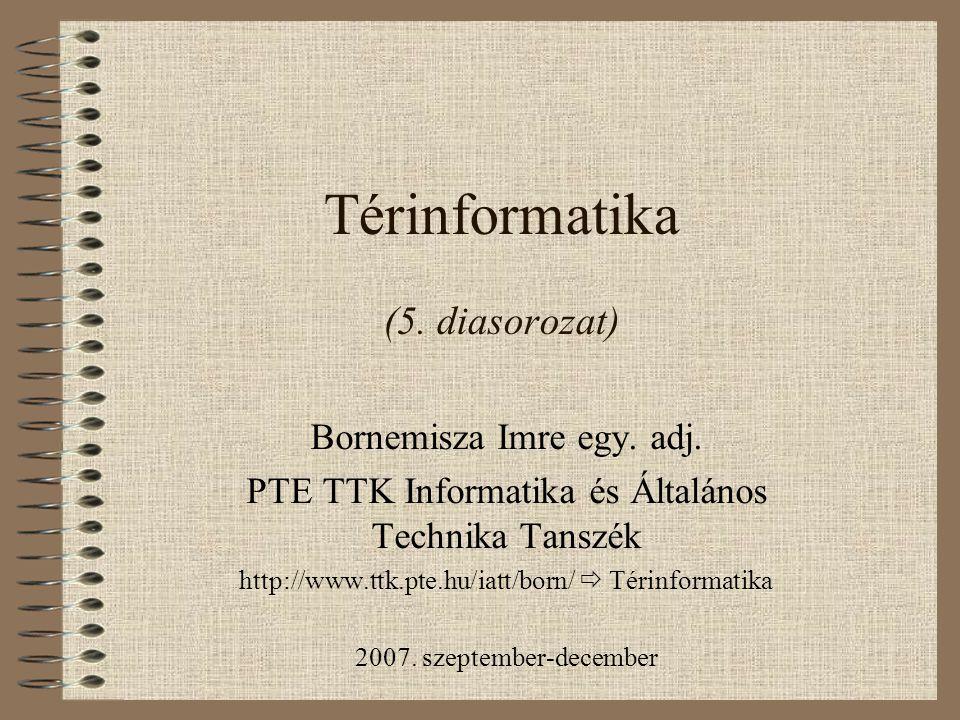 Térinformatika (5. diasorozat) Bornemisza Imre egy. adj. PTE TTK Informatika és Általános Technika Tanszék http://www.ttk.pte.hu/iatt/born/  Térinfor