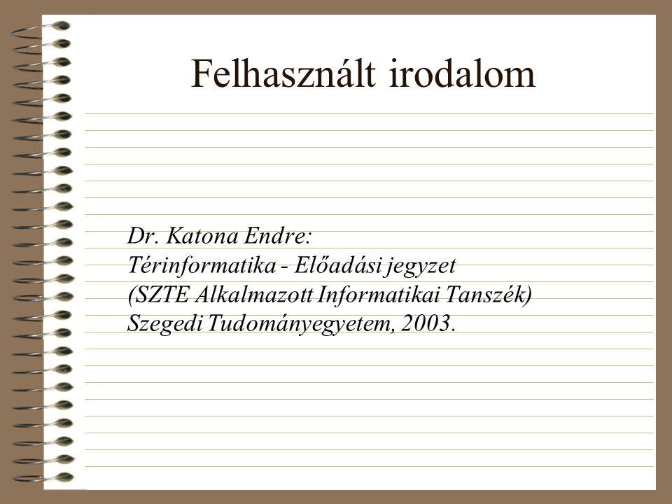 Felhasznált irodalom Dr. Katona Endre: Térinformatika - Előadási jegyzet (SZTE Alkalmazott Informatikai Tanszék) Szegedi Tudományegyetem, 2003.