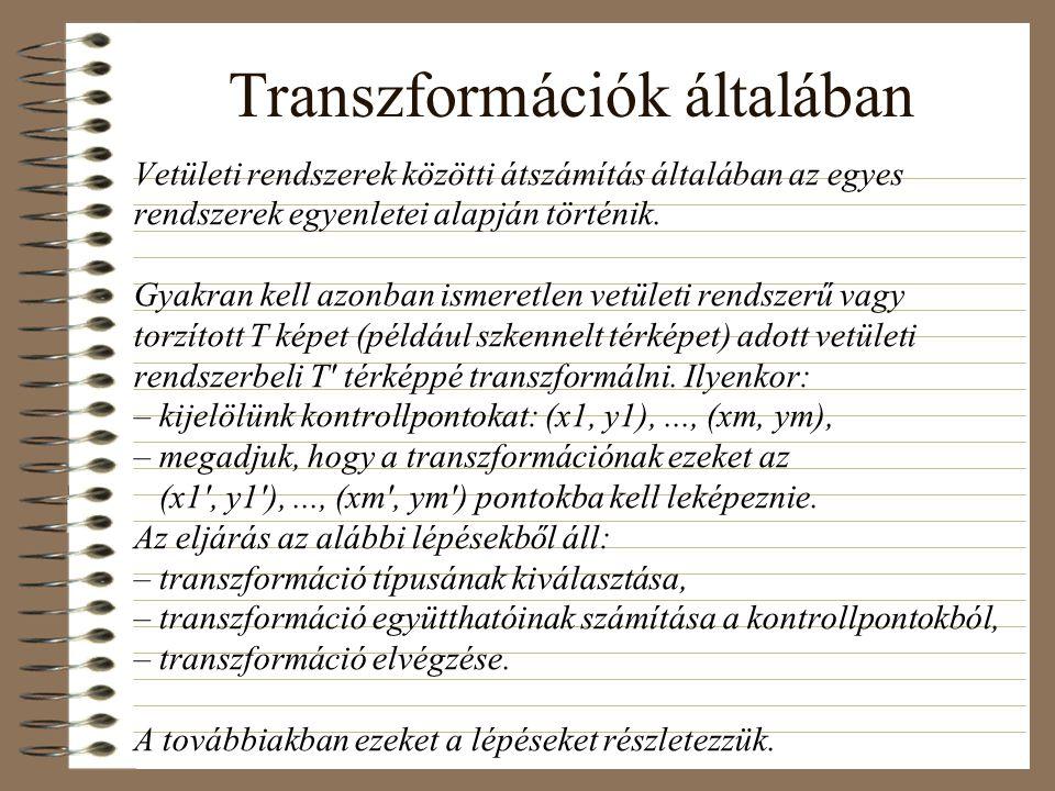 Transzformáció típusok (a képleteket kéretik NEM megtanulni:-) Affin transzformáció: leggyakoribb, lényegében egy eltolással kiegészített lineáris transzformáció: x = a0 + a1  x + a2  y, y = b0 + b1  x + b2  y ahol a0, a1, a2, b0, b1, b2: konstansok A Helmert-transzformáció az affin transzformáció speciális esete (eltolás,  szögű elforgatás és k-szoros nagyítás/kicsinyítés): x = a0 + a1  x – a2  y, y = b0 + a2  x + a1  y, ahol a1 = k  cos , a2 = k  sin , az eltolás pedig (a0, b0) A polinomiális transzformációk az affin transzformáció magasabb fokú általánosításai, általában r-edfokú polinommal adottak, például r = 3 esetén: x = fx(x, y) = a00 + a10x + a01y + a20x 2 + a11xy + a02y 2 + a30x 3 + a21x 2 y + a12xy 2 + a03y 3 y = fy(x, y) = b00 + b10x + b01y + b20x 2 + b11xy + b02y 2 + b30x 3 + b21x 2 y + b12xy 2 + b03y 3