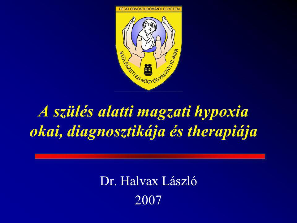 A szülés alatti magzati hypoxia okai, diagnosztikája és therapiája Dr. Halvax László 2007
