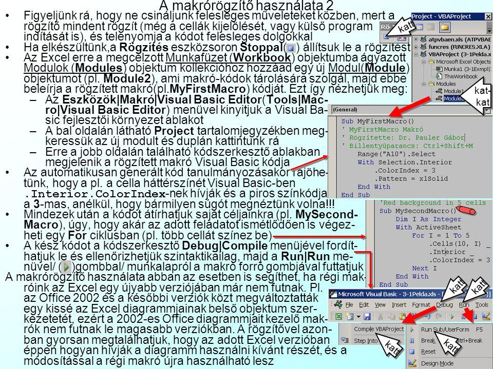 A makrórögzítő használata 2 Figyeljünk rá, hogy ne csináljunk felesleges műveleteket közben, mert a rögzítő mindent rögzít (még a cellák kijelölését, vagy külső program indítását is), és telenyomja a kódot felesleges dolgokkal Ha elkészültünk,a Rögzítés eszközsoron Stoppal( ) állítsuk le a rögzítést Az Excel erre a megcélzott Munkafüzet (Workbook) objektumba ágyazott Modulok (Modules) objektum kollekcióhoz hozzáad egy új Modul(Module) objektumot (pl.