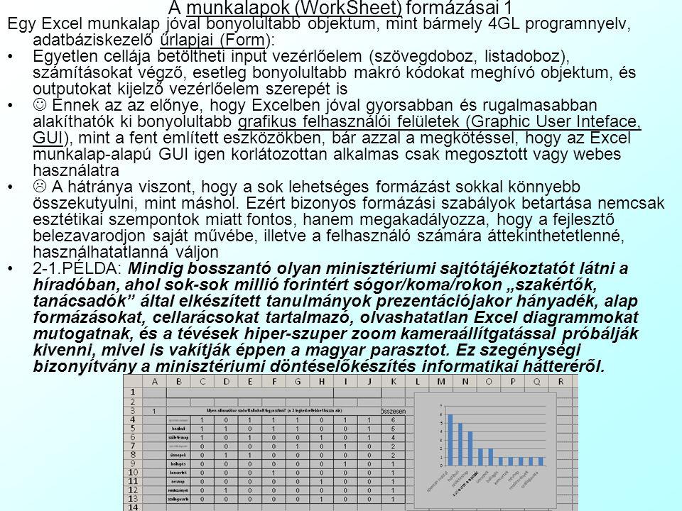 A munkalapok (WorkSheet) formázásai 1 Egy Excel munkalap jóval bonyolultabb objektum, mint bármely 4GL programnyelv, adatbáziskezelő űrlapjai (Form): Egyetlen cellája betöltheti input vezérlőelem (szövegdoboz, listadoboz), számításokat végző, esetleg bonyolultabb makró kódokat meghívó objektum, és outputokat kijelző vezérlőelem szerepét is Ennek az az előnye, hogy Excelben jóval gyorsabban és rugalmasabban alakíthatók ki bonyolultabb grafikus felhasználói felületek (Graphic User Inteface, GUI), mint a fent említett eszközökben, bár azzal a megkötéssel, hogy az Excel munkalap-alapú GUI igen korlátozottan alkalmas csak megosztott vagy webes használatra  A hátránya viszont, hogy a sok lehetséges formázást sokkal könnyebb összekutyulni, mint máshol.