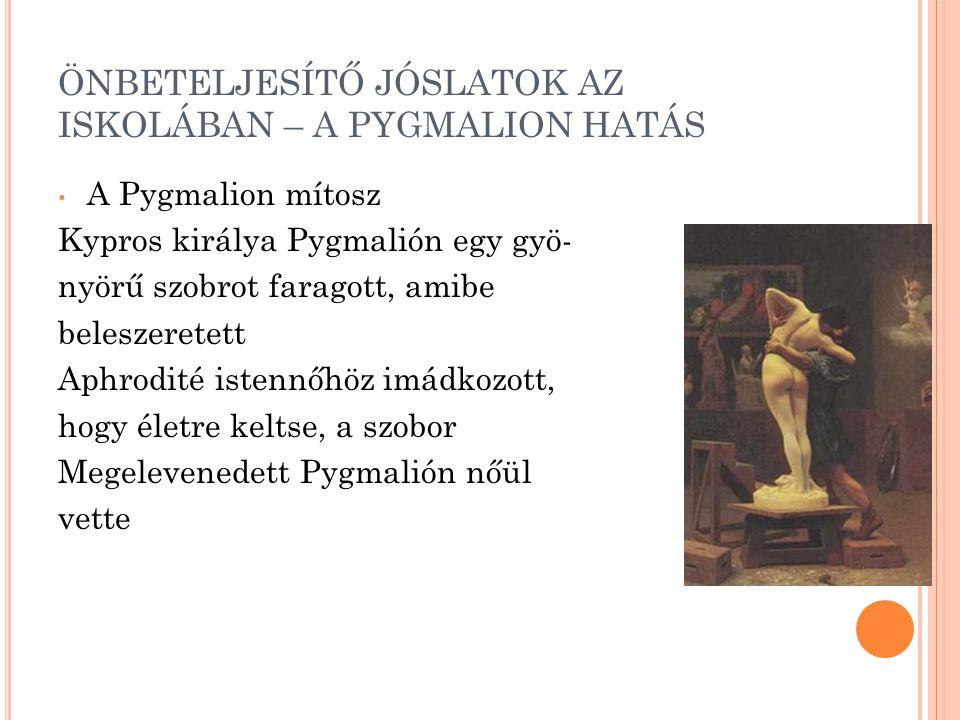 ÖNBETELJESÍTŐ JÓSLATOK AZ ISKOLÁBAN – A PYGMALION HATÁS A Pygmalion mítosz Kypros királya Pygmalión egy gyö- nyörű szobrot faragott, amibe beleszeretett Aphrodité istennőhöz imádkozott, hogy életre keltse, a szobor Megelevenedett Pygmalión nőül vette