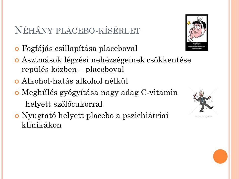 N ÉHÁNY PLACEBO - KÍSÉRLET Fogfájás csillapítása placeboval Asztmások légzési nehézségeinek csökkentése repülés közben – placeboval Alkohol-hatás alkohol nélkül Meghűlés gyógyítása nagy adag C-vitamin helyett szőlőcukorral Nyugtató helyett placebo a pszichiátriai klinikákon